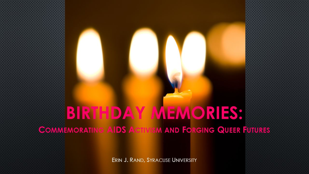 BIRTHDAY MEMORIES: C OMMEMORATING AIDS A CTIVISM AND F ORGING Q UEER F UTURES E RIN J.