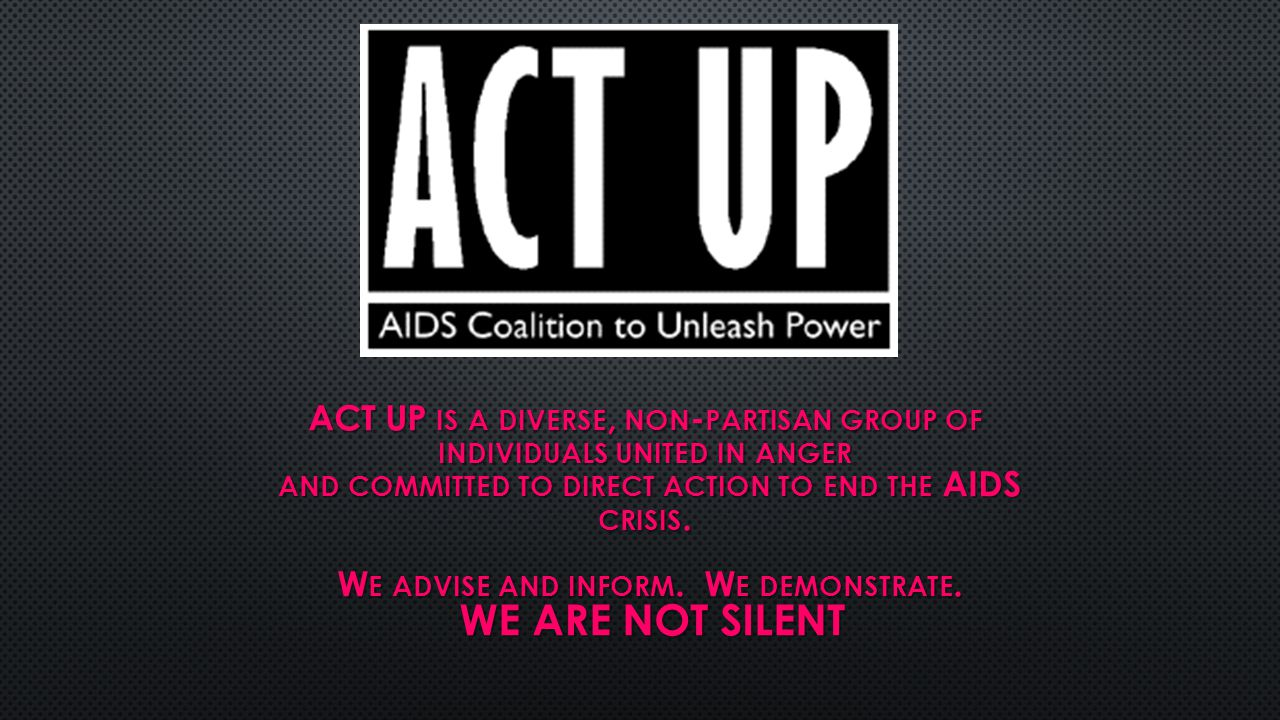 ACT UP IS A DIVERSE, NON - PARTISAN GROUP OF INDIVIDUALS UNITED IN ANGER AND COMMITTED TO DIRECT ACTION TO END THE AIDS CRISIS.