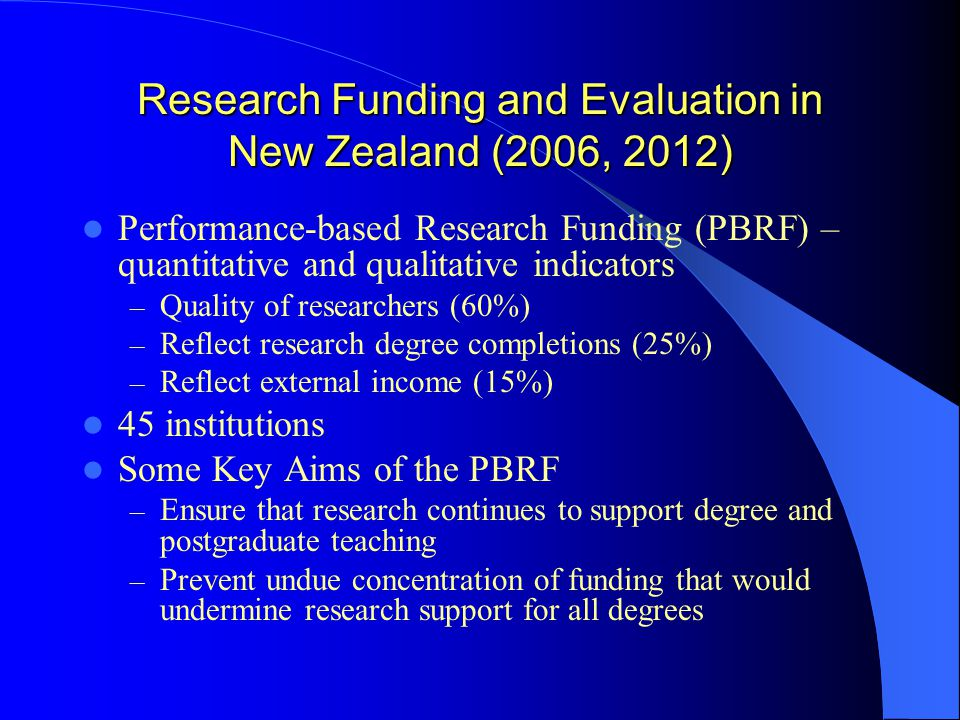 Research Funding and Evaluation in New Zealand (2006, 2012) Performance-based Research Funding (PBRF) – quantitative and qualitative indicators – Quality of researchers (60%) – Reflect research degree completions (25%) – Reflect external income (15%) 45 institutions Some Key Aims of the PBRF – Ensure that research continues to support degree and postgraduate teaching – Prevent undue concentration of funding that would undermine research support for all degrees