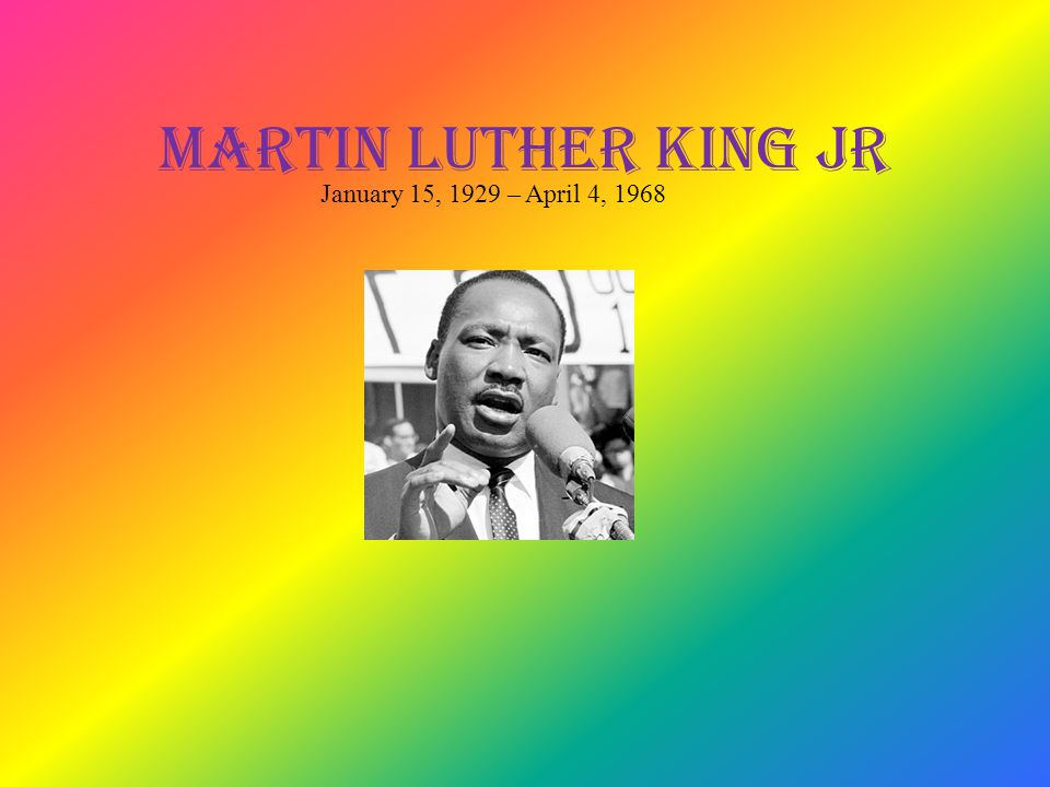 Martin Luther King Jr January 15, 1929 – April 4, 1968