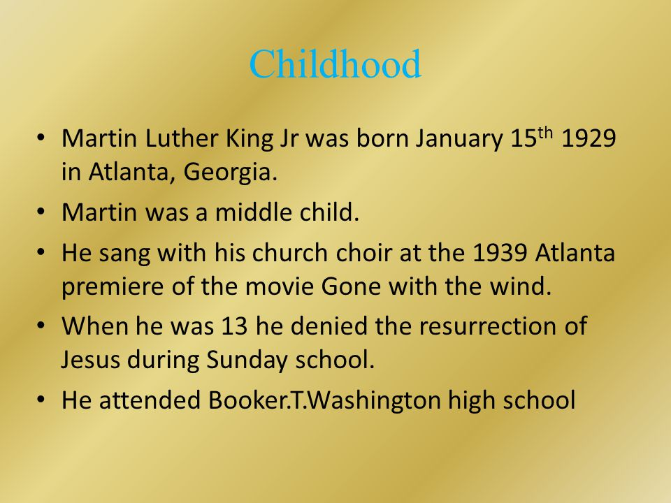 Childhood Martin Luther King Jr was born January 15 th 1929 in Atlanta, Georgia.