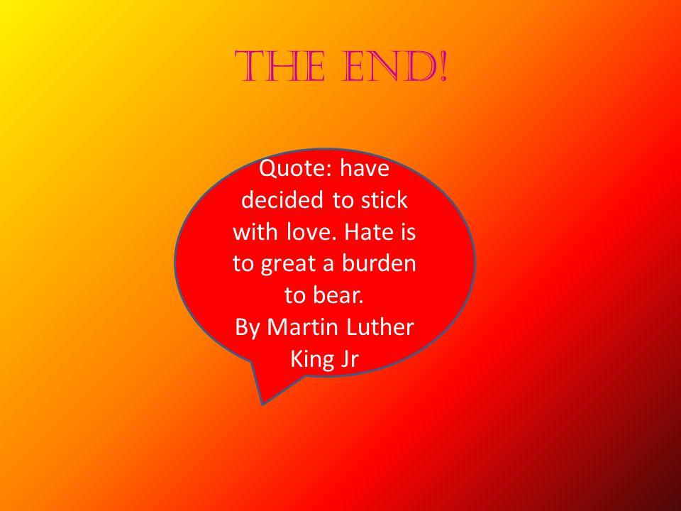 THE END. Quote: have decided to stick with love. Hate is to great a burden to bear.