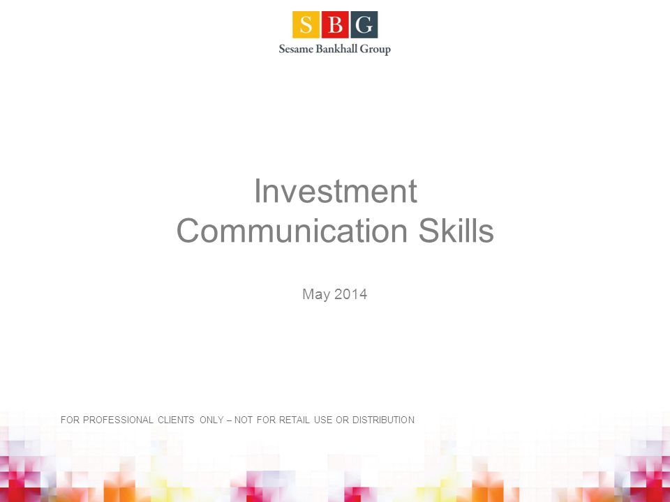 Investment Communication Skills May 2014 FOR PROFESSIONAL CLIENTS ONLY – NOT FOR RETAIL USE OR DISTRIBUTION