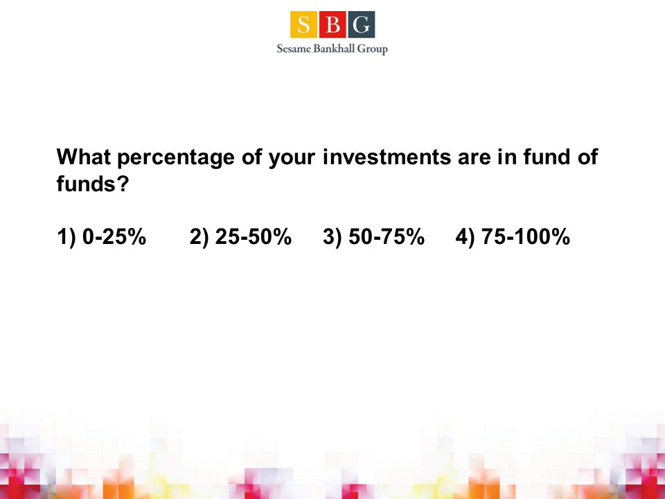 What percentage of your investments are in fund of funds 1) 0-25%2) 25-50%3) 50-75%4) 75-100%