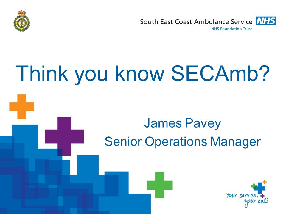 James Pavey Senior Operations Manager Think you know SECAmb