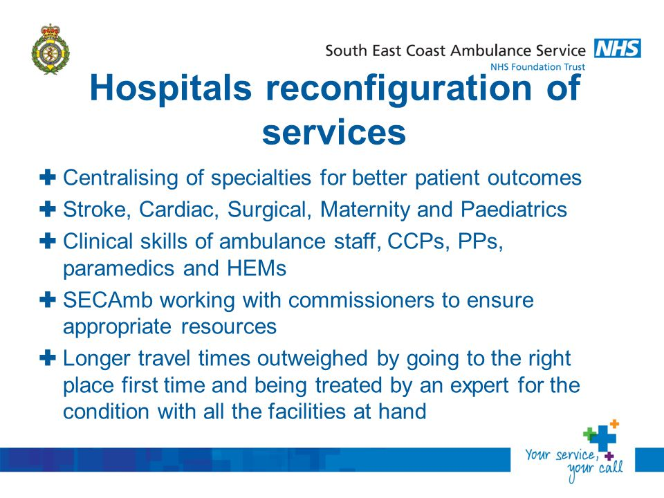 Hospitals reconfiguration of services  Centralising of specialties for better patient outcomes  Stroke, Cardiac, Surgical, Maternity and Paediatrics  Clinical skills of ambulance staff, CCPs, PPs, paramedics and HEMs  SECAmb working with commissioners to ensure appropriate resources  Longer travel times outweighed by going to the right place first time and being treated by an expert for the condition with all the facilities at hand