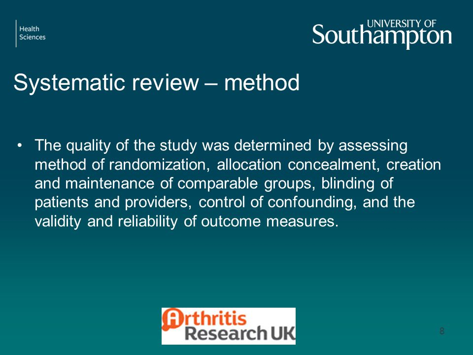 Systematic review – method The quality of the study was determined by assessing method of randomization, allocation concealment, creation and maintenance of comparable groups, blinding of patients and providers, control of confounding, and the validity and reliability of outcome measures.
