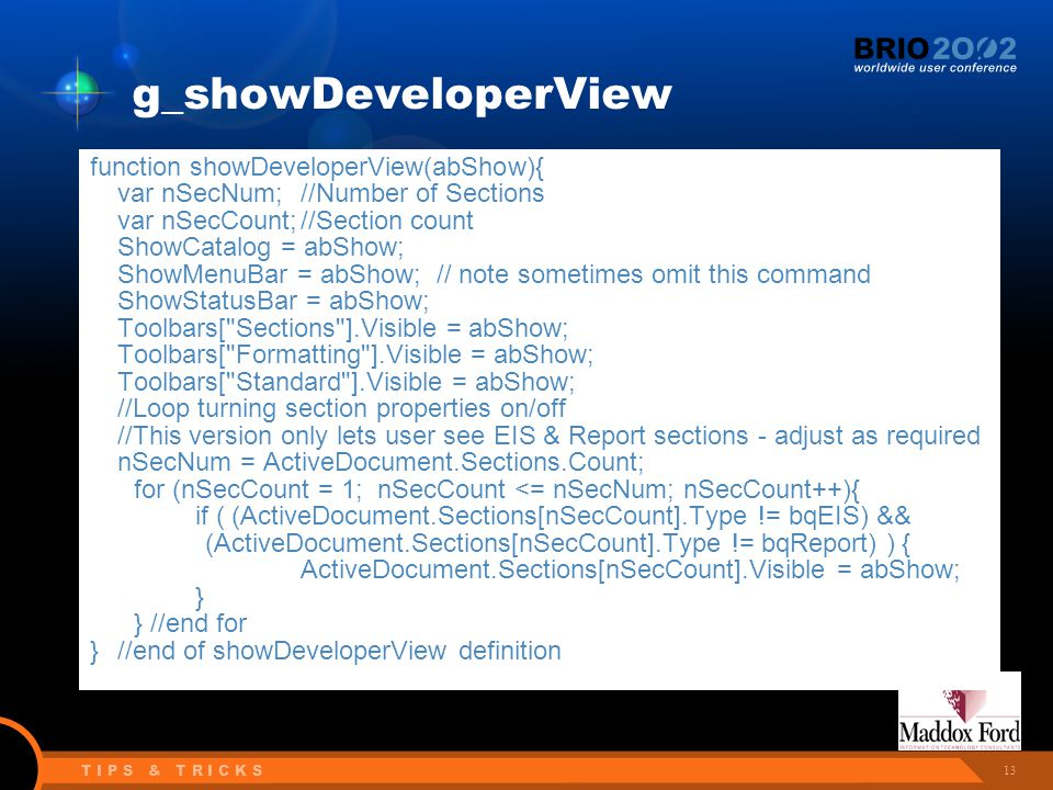 13 T I P S & T R I C K S g_showDeveloperView function showDeveloperView(abShow){ var nSecNum;//Number of Sections var nSecCount;//Section count ShowCatalog = abShow; ShowMenuBar = abShow; // note sometimes omit this command ShowStatusBar = abShow; Toolbars[ Sections ].Visible = abShow; Toolbars[ Formatting ].Visible = abShow; Toolbars[ Standard ].Visible = abShow; //Loop turning section properties on/off //This version only lets user see EIS & Report sections - adjust as required nSecNum = ActiveDocument.Sections.Count; for (nSecCount = 1; nSecCount <= nSecNum; nSecCount++){ if ( (ActiveDocument.Sections[nSecCount].Type != bqEIS) && (ActiveDocument.Sections[nSecCount].Type != bqReport) ) { ActiveDocument.Sections[nSecCount].Visible = abShow; } } //end for }//end of showDeveloperView definition