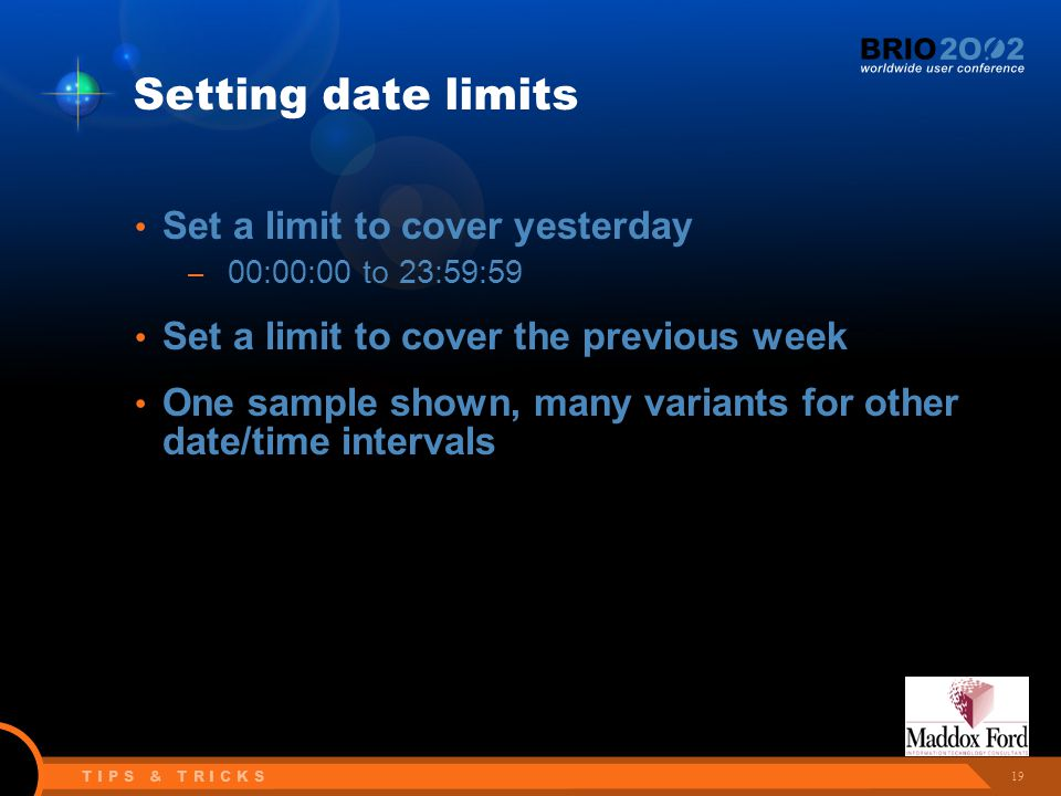 19 T I P S & T R I C K S Setting date limits Set a limit to cover yesterday – 00:00:00 to 23:59:59 Set a limit to cover the previous week One sample shown, many variants for other date/time intervals