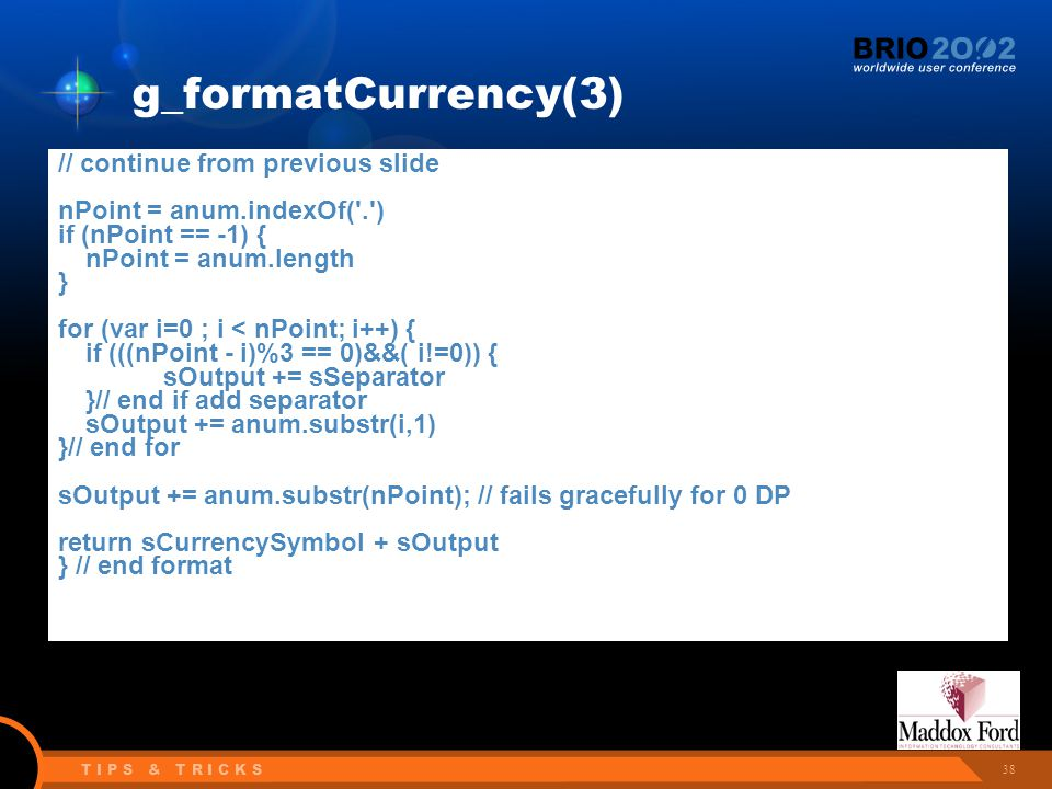 38 T I P S & T R I C K S g_formatCurrency(3) // continue from previous slide nPoint = anum.indexOf( . ) if (nPoint == -1) { nPoint = anum.length } for (var i=0 ; i < nPoint; i++) { if (((nPoint - i)%3 == 0)&&( i!=0)) { sOutput += sSeparator }// end if add separator sOutput += anum.substr(i,1) }// end for sOutput += anum.substr(nPoint); // fails gracefully for 0 DP return sCurrencySymbol + sOutput } // end format