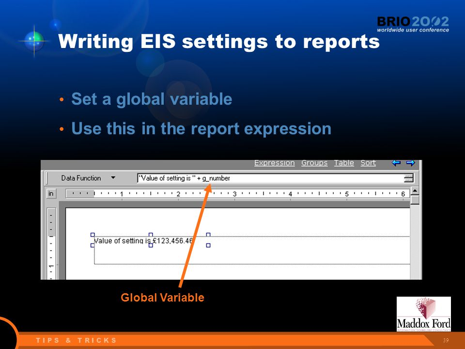 39 T I P S & T R I C K S Writing EIS settings to reports Set a global variable Use this in the report expression Global Variable