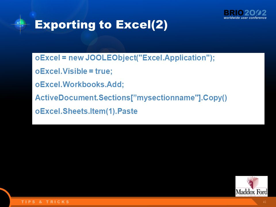 41 T I P S & T R I C K S Exporting to Excel(2) oExcel = new JOOLEObject( Excel.Application ); oExcel.Visible = true; oExcel.Workbooks.Add; ActiveDocument.Sections[ mysectionname ].Copy() oExcel.Sheets.Item(1).Paste
