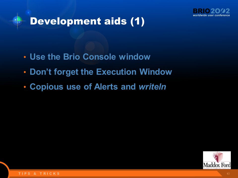 43 T I P S & T R I C K S Development aids (1) Use the Brio Console window Don't forget the Execution Window Copious use of Alerts and writeln