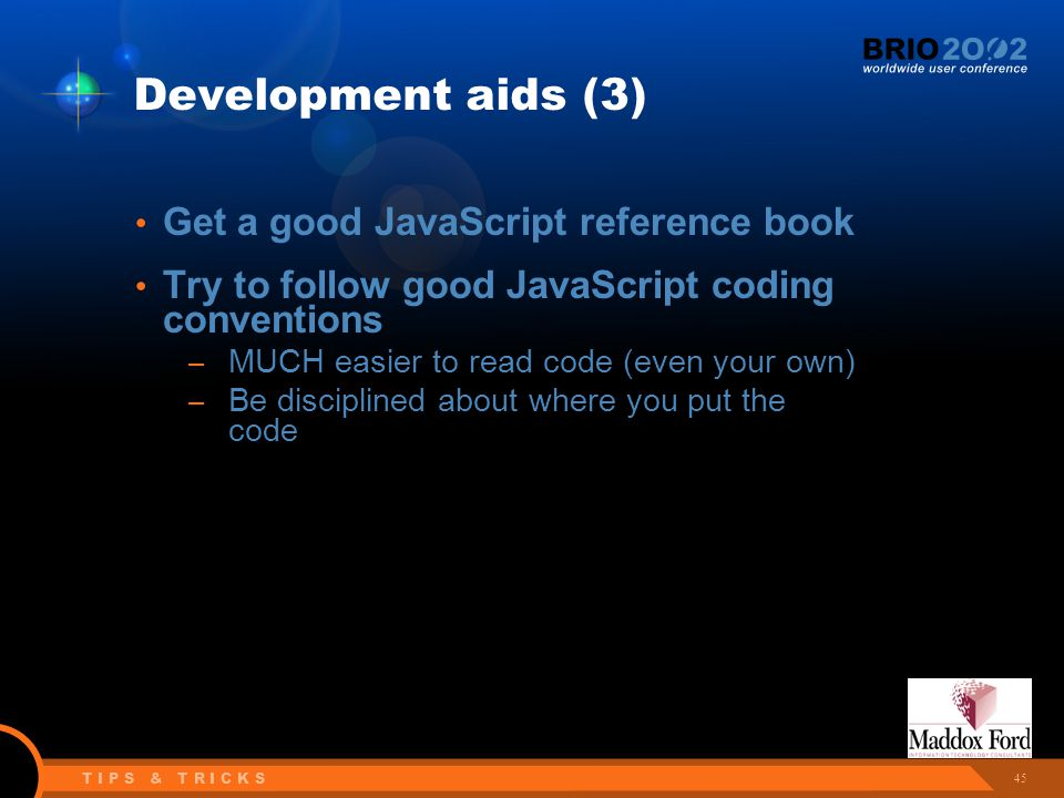 45 T I P S & T R I C K S Development aids (3) Get a good JavaScript reference book Try to follow good JavaScript coding conventions – MUCH easier to read code (even your own) – Be disciplined about where you put the code