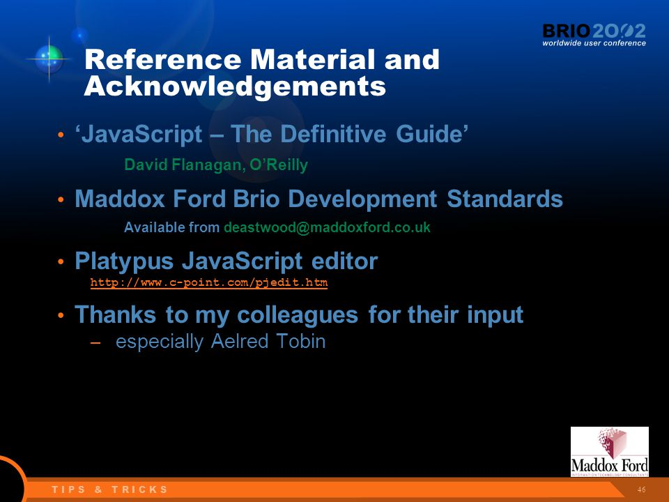 46 T I P S & T R I C K S Reference Material and Acknowledgements 'JavaScript – The Definitive Guide' David Flanagan, O'Reilly Maddox Ford Brio Development Standards Available from deastwood@maddoxford.co.uk Platypus JavaScript editor http://www.c-point.com/pjedit.htm Thanks to my colleagues for their input – especially Aelred Tobin