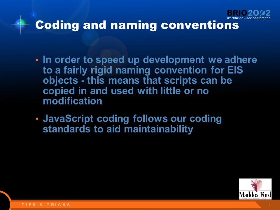 7 T I P S & T R I C K S Coding and naming conventions In order to speed up development we adhere to a fairly rigid naming convention for EIS objects - this means that scripts can be copied in and used with little or no modification JavaScript coding follows our coding standards to aid maintainability