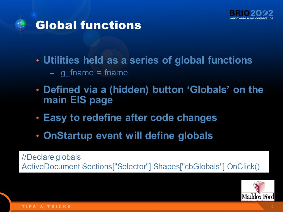 9 T I P S & T R I C K S Global functions Utilities held as a series of global functions – g_fname = fname Defined via a (hidden) button 'Globals' on the main EIS page Easy to redefine after code changes OnStartup event will define globals //Declare globals ActiveDocument.Sections[ Selector ].Shapes[ cbGlobals ].OnClick()