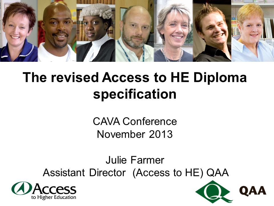 The revised Access to HE Diploma specification CAVA Conference November 2013 Julie Farmer Assistant Director (Access to HE) QAA