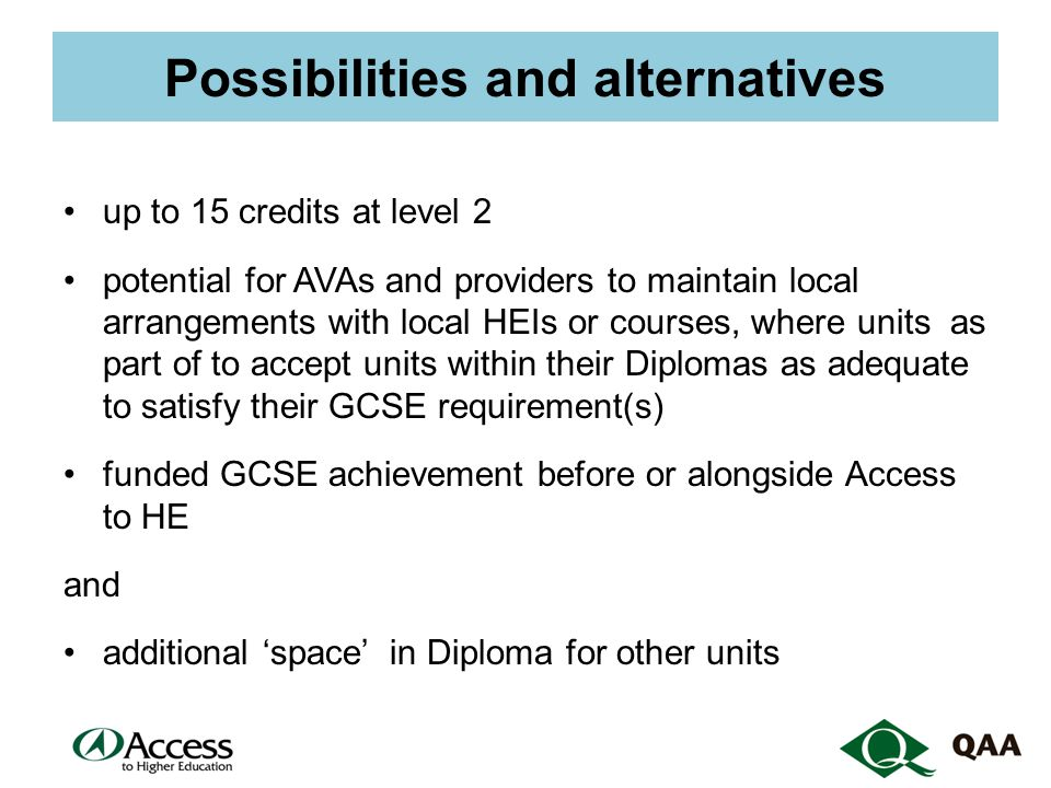 Possibilities and alternatives up to 15 credits at level 2 potential for AVAs and providers to maintain local arrangements with local HEIs or courses, where units as part of to accept units within their Diplomas as adequate to satisfy their GCSE requirement(s) funded GCSE achievement before or alongside Access to HE and additional 'space' in Diploma for other units