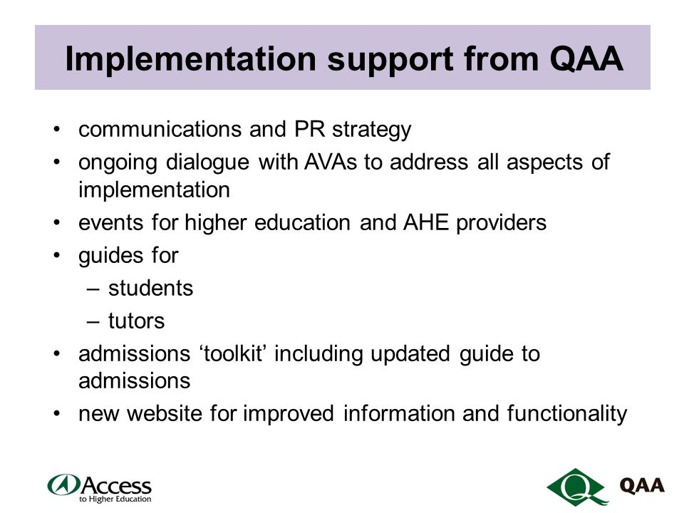 Implementation support from QAA communications and PR strategy ongoing dialogue with AVAs to address all aspects of implementation events for higher education and AHE providers guides for –students –tutors admissions 'toolkit' including updated guide to admissions new website for improved information and functionality