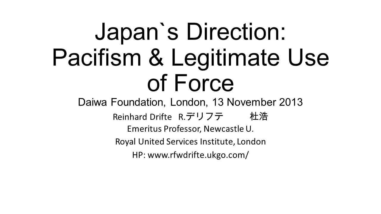 Japan`s Direction: Pacifism & Legitimate Use of Force Daiwa Foundation, London, 13 November 2013 Reinhard Drifte R.