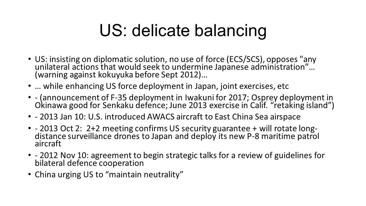 US: delicate balancing US: insisting on diplomatic solution, no use of force (ECS/SCS), opposes any unilateral actions that would seek to undermine Japanese administration … (warning against kokuyuka before Sept 2012)… … while enhancing US force deployment in Japan, joint exercises, etc - (announcement of F-35 deployment in Iwakuni for 2017; Osprey deployment in Okinawa good for Senkaku defence; June 2013 exercise in Calif.