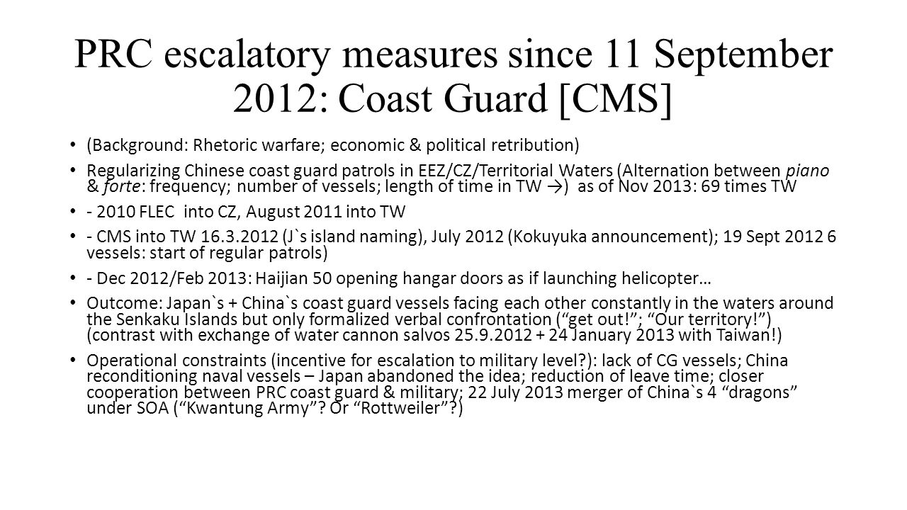 PRC escalatory measures since 11 September 2012: Coast Guard [CMS] (Background: Rhetoric warfare; economic & political retribution) Regularizing Chinese coast guard patrols in EEZ/CZ/Territorial Waters (Alternation between piano & forte: frequency; number of vessels; length of time in TW →) as of Nov 2013: 69 times TW - 2010 FLEC into CZ, August 2011 into TW - CMS into TW 16.3.2012 (J`s island naming), July 2012 (Kokuyuka announcement); 19 Sept 2012 6 vessels: start of regular patrols) - Dec 2012/Feb 2013: Haijian 50 opening hangar doors as if launching helicopter… Outcome: Japan`s + China`s coast guard vessels facing each other constantly in the waters around the Senkaku Islands but only formalized verbal confrontation ( get out! ; Our territory! ) (contrast with exchange of water cannon salvos 25.9.2012 + 24 January 2013 with Taiwan!) Operational constraints (incentive for escalation to military level ): lack of CG vessels; China reconditioning naval vessels – Japan abandoned the idea; reduction of leave time; closer cooperation between PRC coast guard & military; 22 July 2013 merger of China`s 4 dragons under SOA ( Kwantung Army .