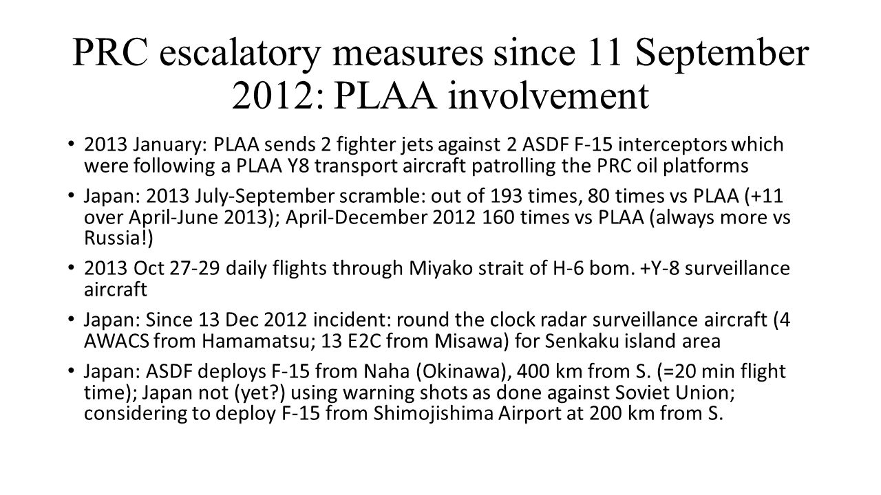 PRC escalatory measures since 11 September 2012: PLAA involvement 2013 January: PLAA sends 2 fighter jets against 2 ASDF F-15 interceptors which were following a PLAA Y8 transport aircraft patrolling the PRC oil platforms Japan: 2013 July-September scramble: out of 193 times, 80 times vs PLAA (+11 over April-June 2013); April-December 2012 160 times vs PLAA (always more vs Russia!) 2013 Oct 27-29 daily flights through Miyako strait of H-6 bom.