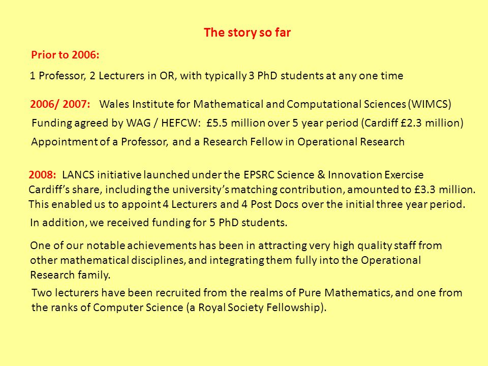The story so far Prior to 2006: 1 Professor, 2 Lecturers in OR, with typically 3 PhD students at any one time 2006/ 2007: Wales Institute for Mathematical and Computational Sciences (WIMCS) Funding agreed by WAG / HEFCW: £5.5 million over 5 year period (Cardiff £2.3 million) Appointment of a Professor, and a Research Fellow in Operational Research 2008: LANCS initiative launched under the EPSRC Science & Innovation Exercise Cardiff's share, including the university's matching contribution, amounted to £3.3 million.