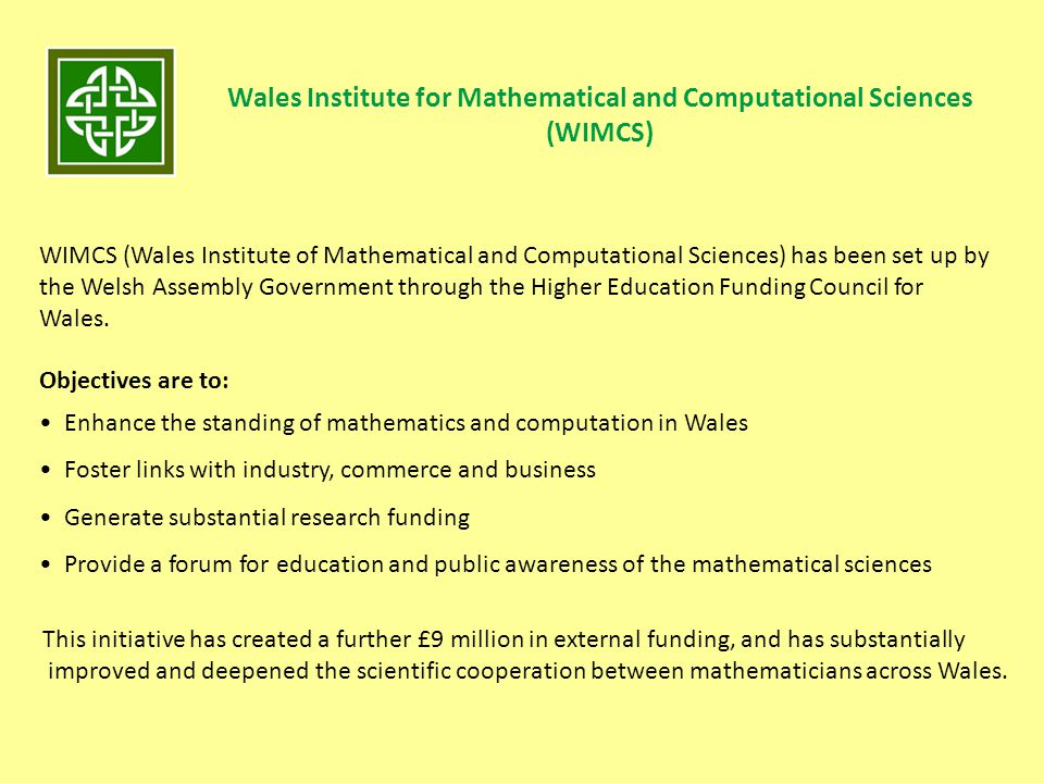 Wales Institute for Mathematical and Computational Sciences (WIMCS) WIMCS (Wales Institute of Mathematical and Computational Sciences) has been set up by the Welsh Assembly Government through the Higher Education Funding Council for Wales.