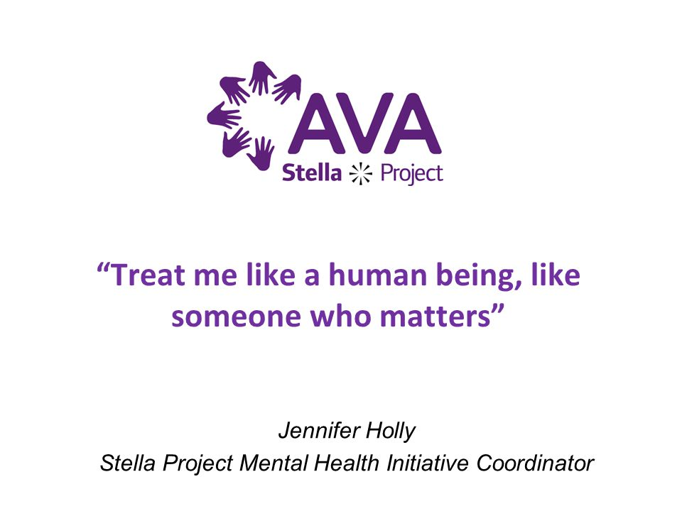 Jennifer Holly Stella Project Mental Health Initiative Coordinator Treat me like a human being, like someone who matters