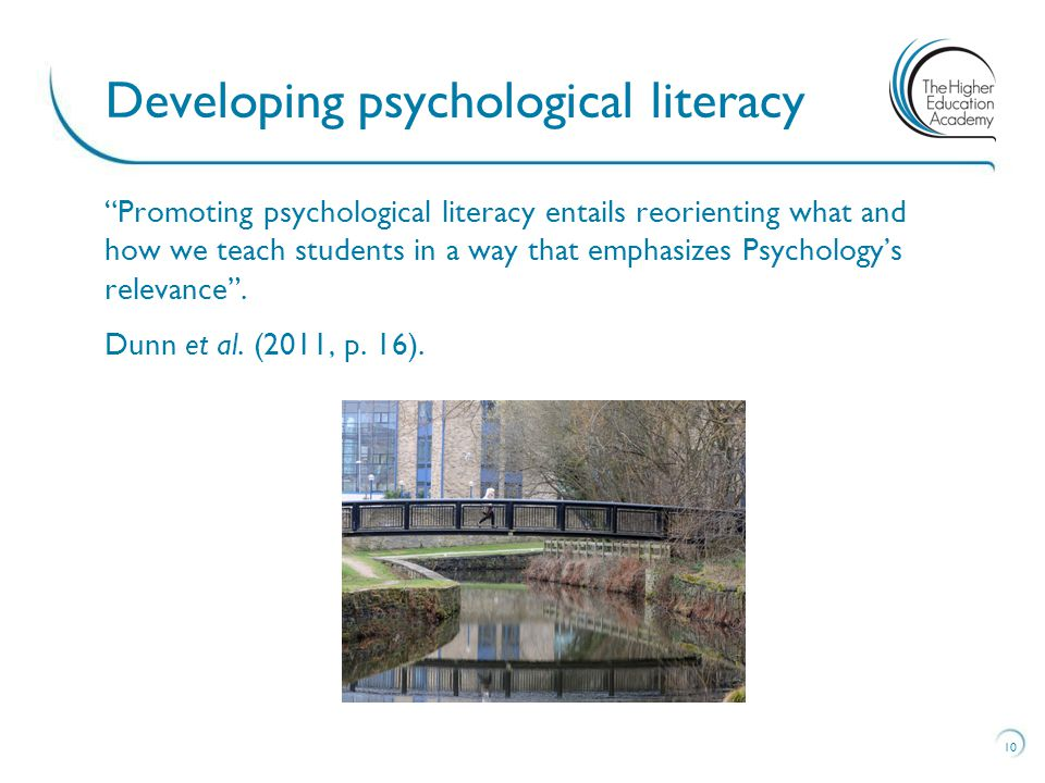 Promoting psychological literacy entails reorienting what and how we teach students in a way that emphasizes Psychology's relevance .