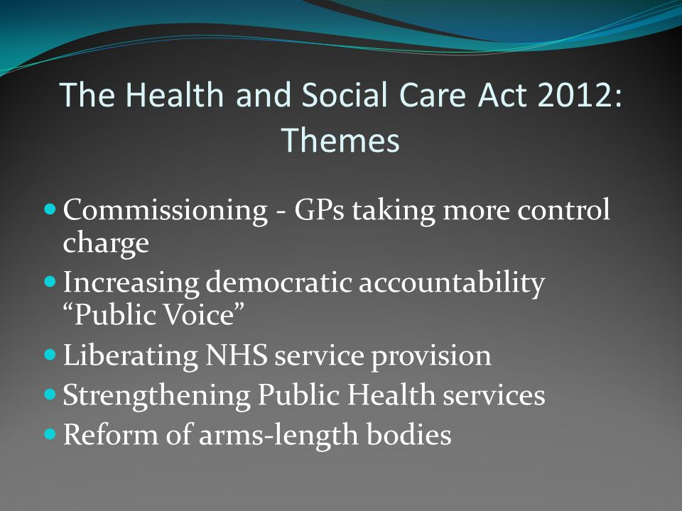 The Health and Social Care Act 2012: Themes Commissioning - GPs taking more control charge Increasing democratic accountability Public Voice Liberating NHS service provision Strengthening Public Health services Reform of arms-length bodies