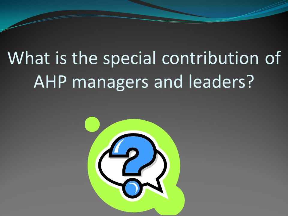 What is the special contribution of AHP managers and leaders