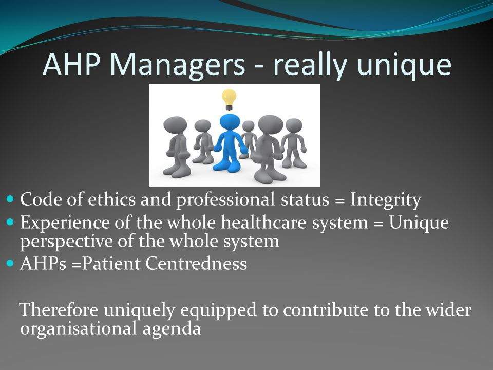 AHP Managers - really unique Code of ethics and professional status = Integrity Experience of the whole healthcare system = Unique perspective of the whole system AHPs =Patient Centredness Therefore uniquely equipped to contribute to the wider organisational agenda