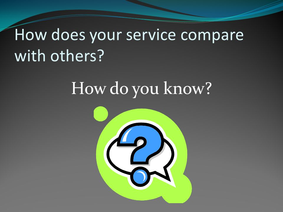 How does your service compare with others How do you know