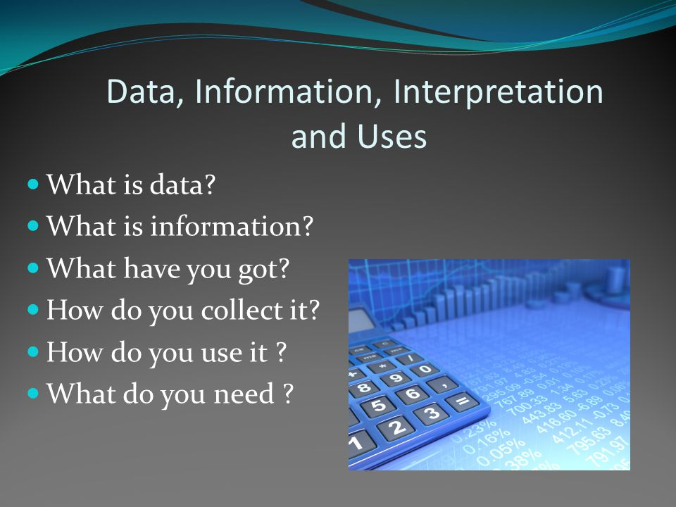 Data, Information, Interpretation and Uses What is data.