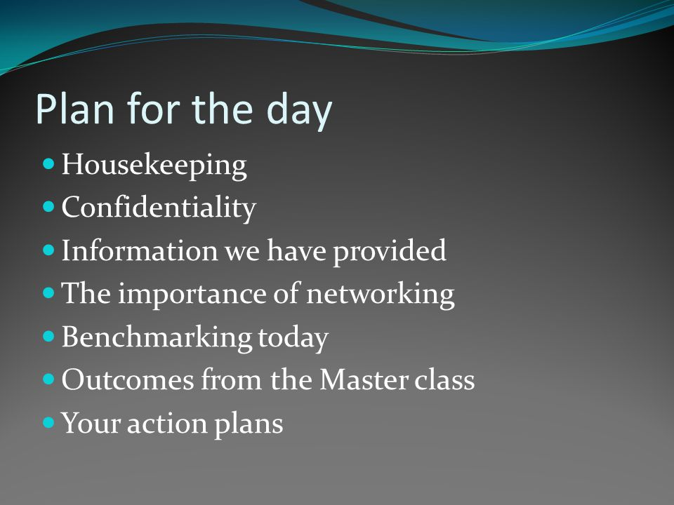 Plan for the day Housekeeping Confidentiality Information we have provided The importance of networking Benchmarking today Outcomes from the Master class Your action plans