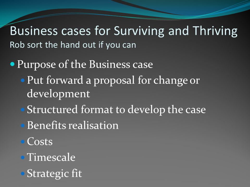 Business cases for Surviving and Thriving Rob sort the hand out if you can Purpose of the Business case Put forward a proposal for change or development Structured format to develop the case Benefits realisation Costs Timescale Strategic fit