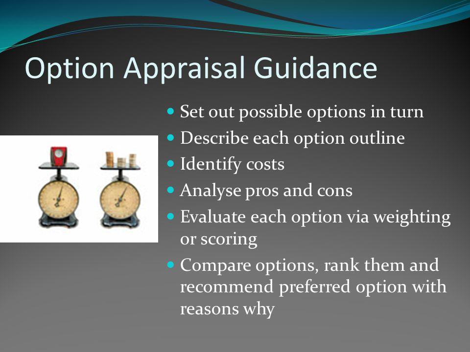Option Appraisal Guidance Set out possible options in turn Describe each option outline Identify costs Analyse pros and cons Evaluate each option via weighting or scoring Compare options, rank them and recommend preferred option with reasons why