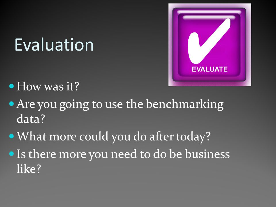 Evaluation How was it. Are you going to use the benchmarking data.