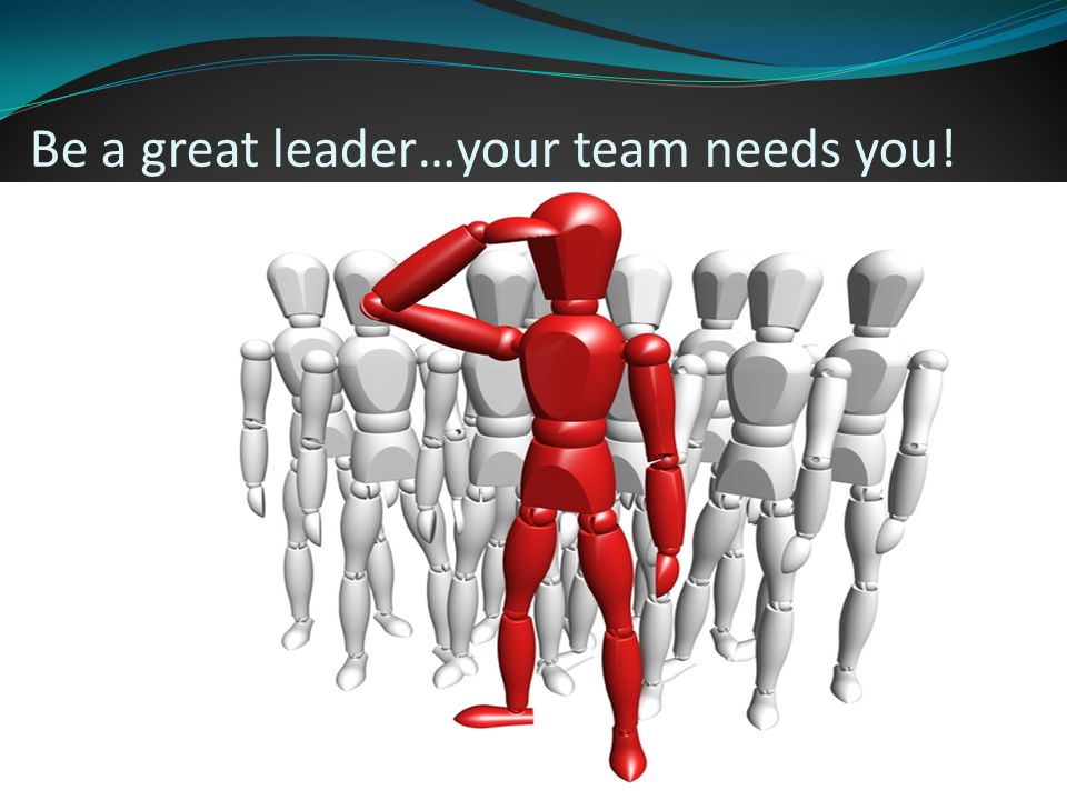 Be a great leader…your team needs you!