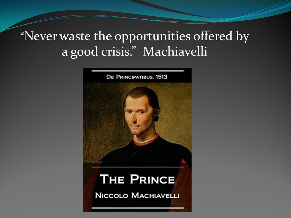 Never waste the opportunities offered by a good crisis. Machiavelli