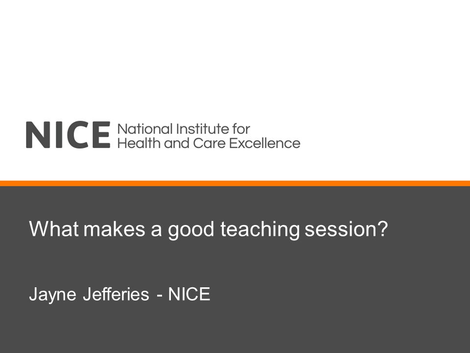 What makes a good teaching session Jayne Jefferies - NICE
