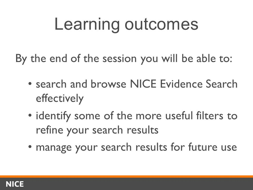 Learning outcomes By the end of the session you will be able to: search and browse NICE Evidence Search effectively identify some of the more useful filters to refine your search results manage your search results for future use