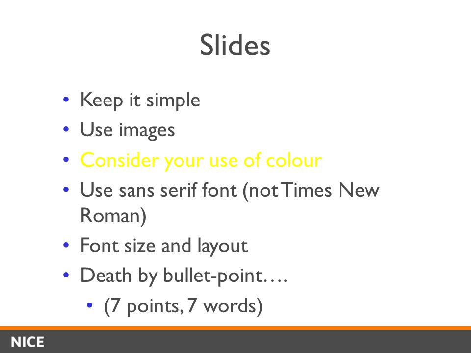 Slides Keep it simple Use images Consider your use of colour Use sans serif font (not Times New Roman) Font size and layout Death by bullet-point….