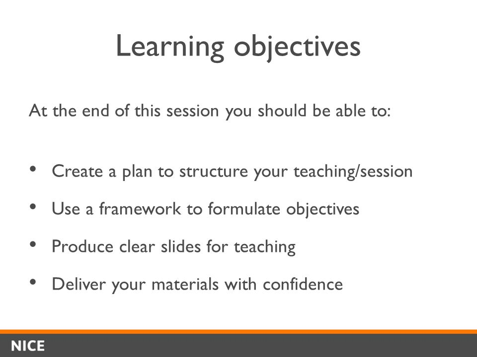 Learning objectives At the end of this session you should be able to: Create a plan to structure your teaching/session Use a framework to formulate objectives Produce clear slides for teaching Deliver your materials with confidence