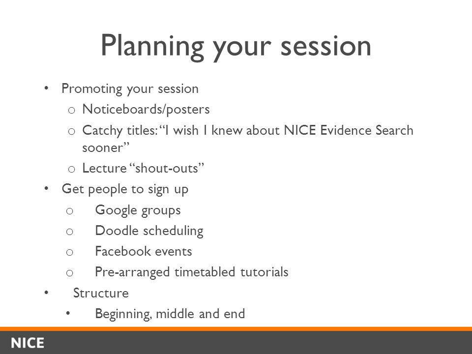 Planning your session Promoting your session o Noticeboards/posters o Catchy titles: I wish I knew about NICE Evidence Search sooner o Lecture shout-outs Get people to sign up o Google groups o Doodle scheduling o Facebook events o Pre-arranged timetabled tutorials Structure Beginning, middle and end