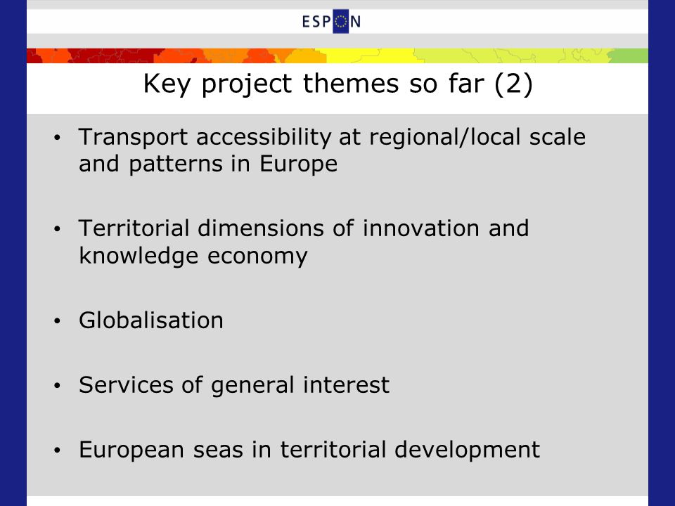 Key project themes so far (2) Transport accessibility at regional/local scale and patterns in Europe Territorial dimensions of innovation and knowledge economy Globalisation Services of general interest European seas in territorial development