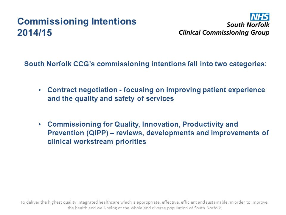 Commissioning Intentions 2014/15 To deliver the highest quality integrated healthcare which is appropriate, effective, efficient and sustainable, in order to improve the health and well-being of the whole and diverse population of South Norfolk South Norfolk CCG's commissioning intentions fall into two categories: Contract negotiation - focusing on improving patient experience and the quality and safety of services Commissioning for Quality, Innovation, Productivity and Prevention (QIPP) – reviews, developments and improvements of clinical workstream priorities